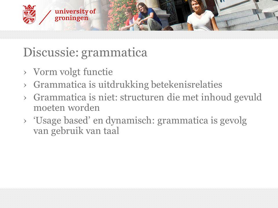 Discussie: grammatica ›Vorm volgt functie ›Grammatica is uitdrukking betekenisrelaties ›Grammatica is niet: structuren die met inhoud gevuld moeten wo