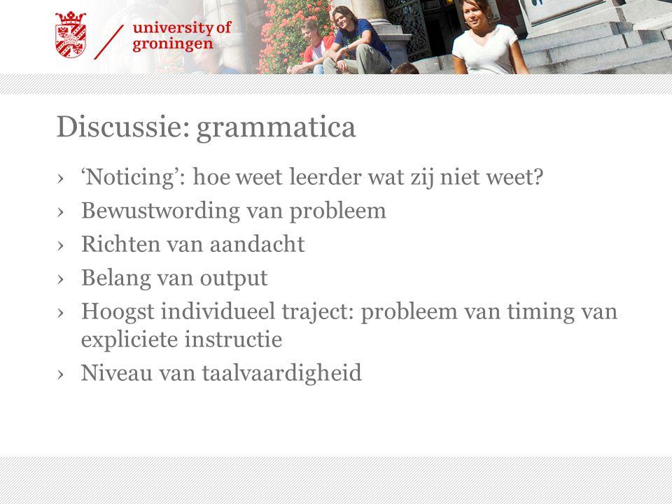 Discussie: grammatica ›'Noticing': hoe weet leerder wat zij niet weet? ›Bewustwording van probleem ›Richten van aandacht ›Belang van output ›Hoogst in