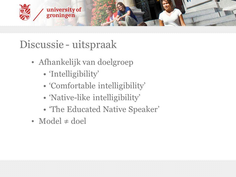 Discussie - uitspraak Afhankelijk van doelgroep 'Intelligibility' 'Comfortable intelligibility' 'Native-like intelligibility' 'The Educated Native Spe