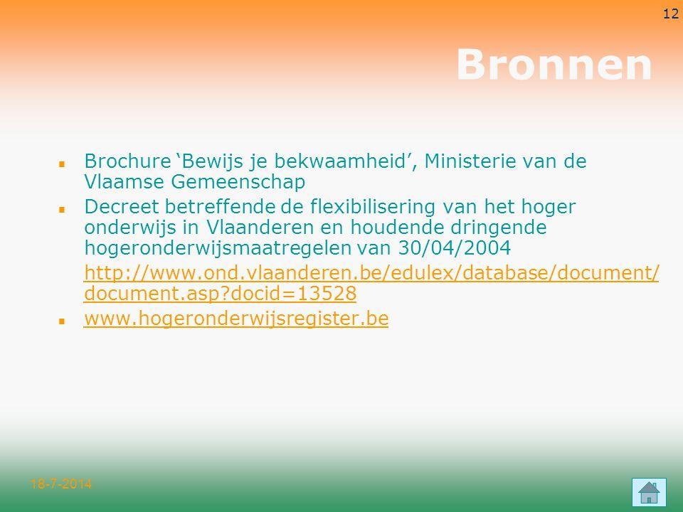 18-7-2014 12 Bronnen n Brochure 'Bewijs je bekwaamheid', Ministerie van de Vlaamse Gemeenschap n Decreet betreffende de flexibilisering van het hoger onderwijs in Vlaanderen en houdende dringende hogeronderwijsmaatregelen van 30/04/2004 http://www.ond.vlaanderen.be/edulex/database/document/ document.asp docid=13528 n www.hogeronderwijsregister.be www.hogeronderwijsregister.be