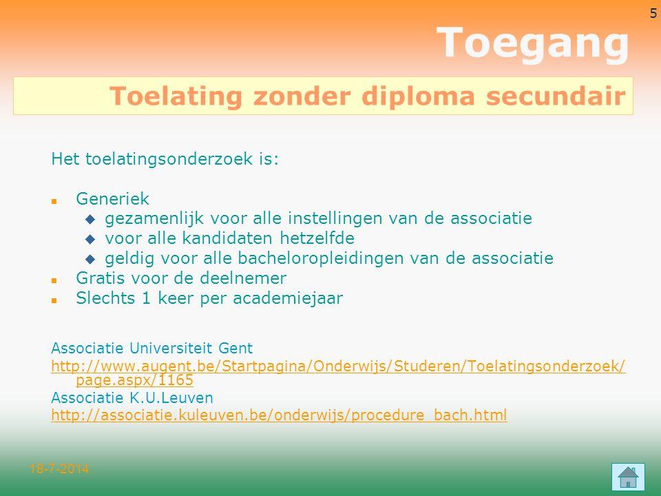 18-7-2014 5 Toegang Het toelatingsonderzoek is: n Generiek u gezamenlijk voor alle instellingen van de associatie u voor alle kandidaten hetzelfde u geldig voor alle bacheloropleidingen van de associatie n Gratis voor de deelnemer n Slechts 1 keer per academiejaar Associatie Universiteit Gent http://www.augent.be/Startpagina/Onderwijs/Studeren/Toelatingsonderzoek/ page.aspx/1165 Associatie K.U.Leuven http://associatie.kuleuven.be/onderwijs/procedure_bach.html Toelating zonder diploma secundair
