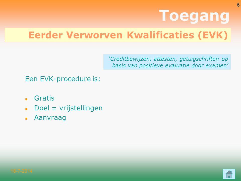 18-7-2014 6 Een EVK-procedure is: n Gratis n Doel = vrijstellingen n Aanvraag 'Creditbewijzen, attesten, getuigschriften op basis van positieve evaluatie door examen' Eerder Verworven Kwalificaties (EVK) Toegang