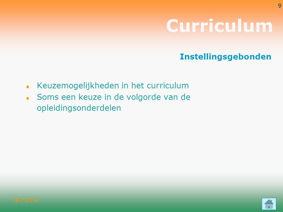 18-7-2014 9 Curriculum n Keuzemogelijkheden in het curriculum n Soms een keuze in de volgorde van de opleidingsonderdelen Instellingsgebonden
