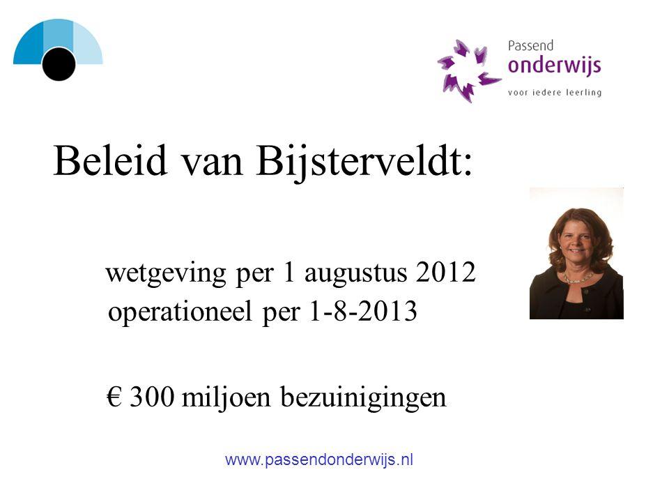 Beleid van Bijsterveldt: wetgeving per 1 augustus 2012 operationeel per 1-8-2013 € 300 miljoen bezuinigingen www.passendonderwijs.nl