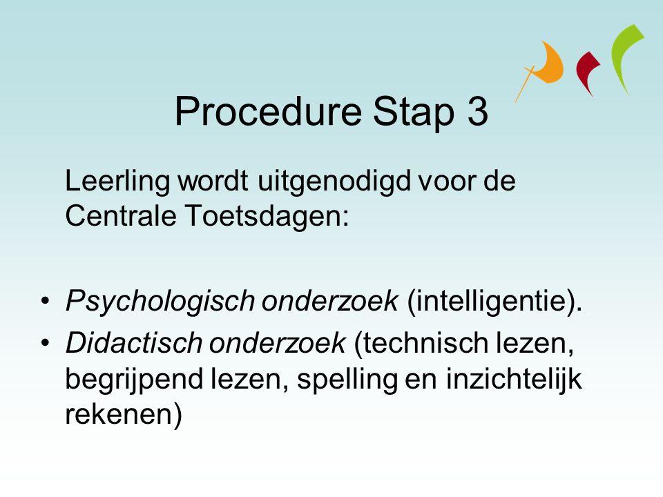Procedure Stap 3 Leerling wordt uitgenodigd voor de Centrale Toetsdagen: Psychologisch onderzoek (intelligentie). Didactisch onderzoek (technisch leze