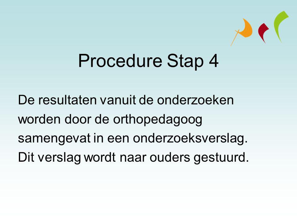 Procedure Stap 4 De resultaten vanuit de onderzoeken worden door de orthopedagoog samengevat in een onderzoeksverslag. Dit verslag wordt naar ouders g