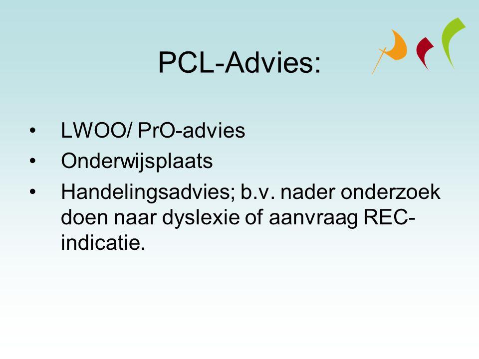 PCL-Advies: LWOO/ PrO-advies Onderwijsplaats Handelingsadvies; b.v. nader onderzoek doen naar dyslexie of aanvraag REC- indicatie.