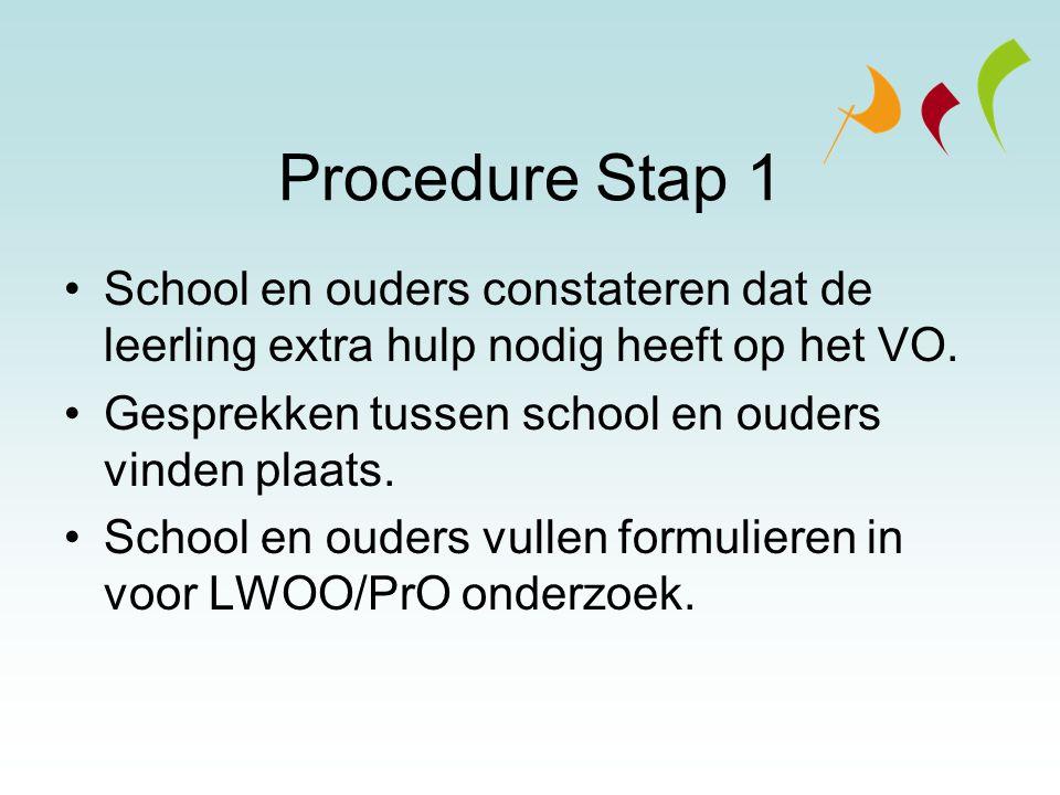 Procedure Stap 1 School en ouders constateren dat de leerling extra hulp nodig heeft op het VO. Gesprekken tussen school en ouders vinden plaats. Scho