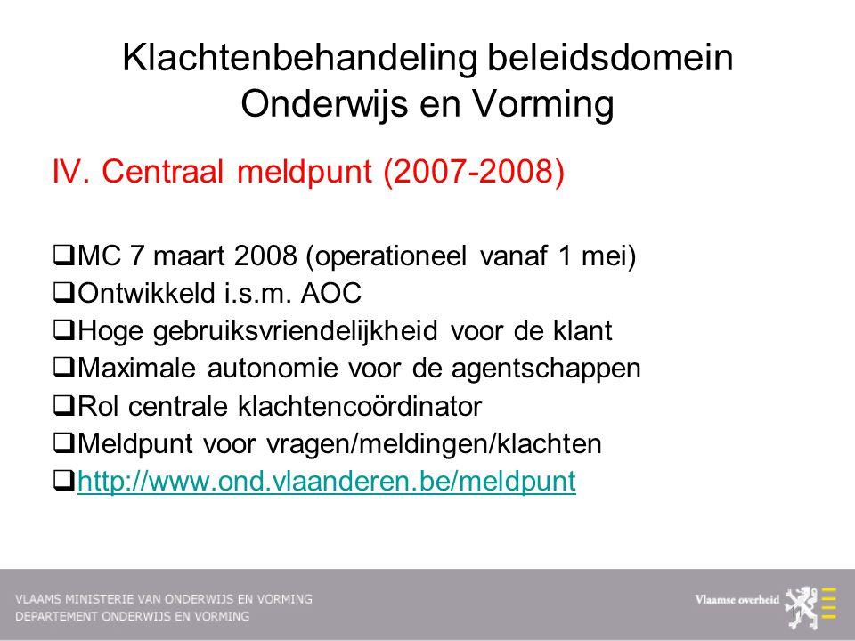 Klachtenbehandeling beleidsdomein Onderwijs en Vorming IV. Centraal meldpunt (2007-2008)  MC 7 maart 2008 (operationeel vanaf 1 mei)  Ontwikkeld i.s