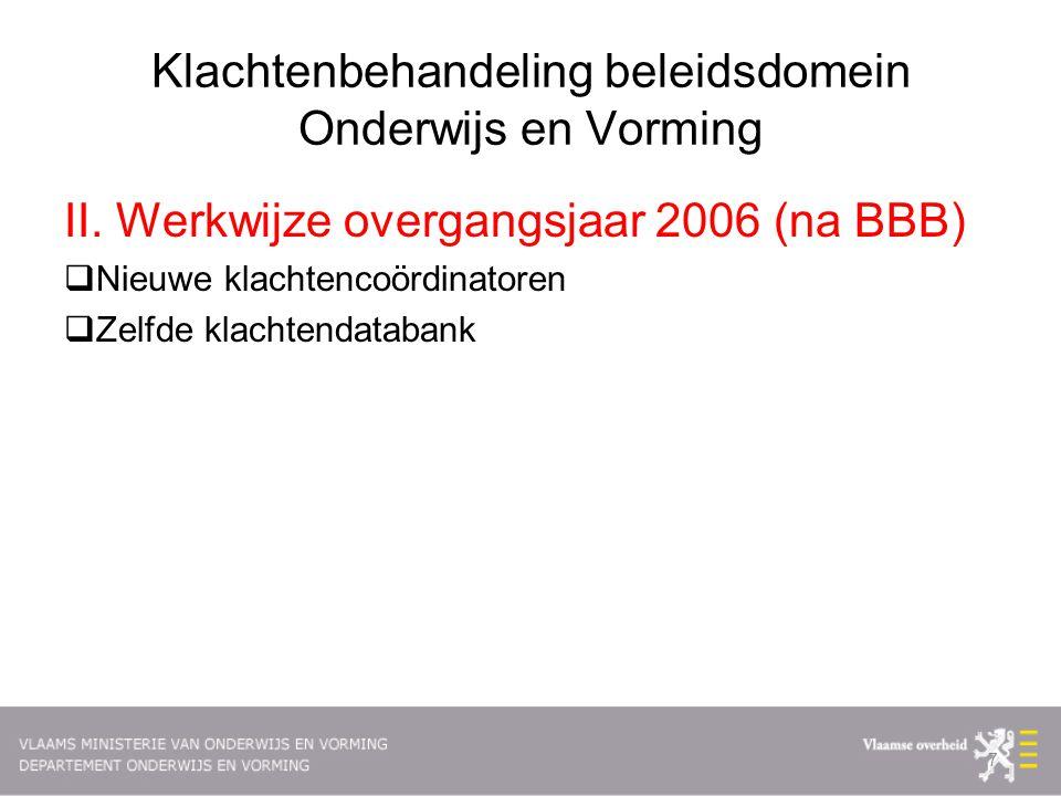 Klachtenbehandeling beleidsdomein Onderwijs en Vorming II. Werkwijze overgangsjaar 2006 (na BBB)  Nieuwe klachtencoördinatoren  Zelfde klachtendatab