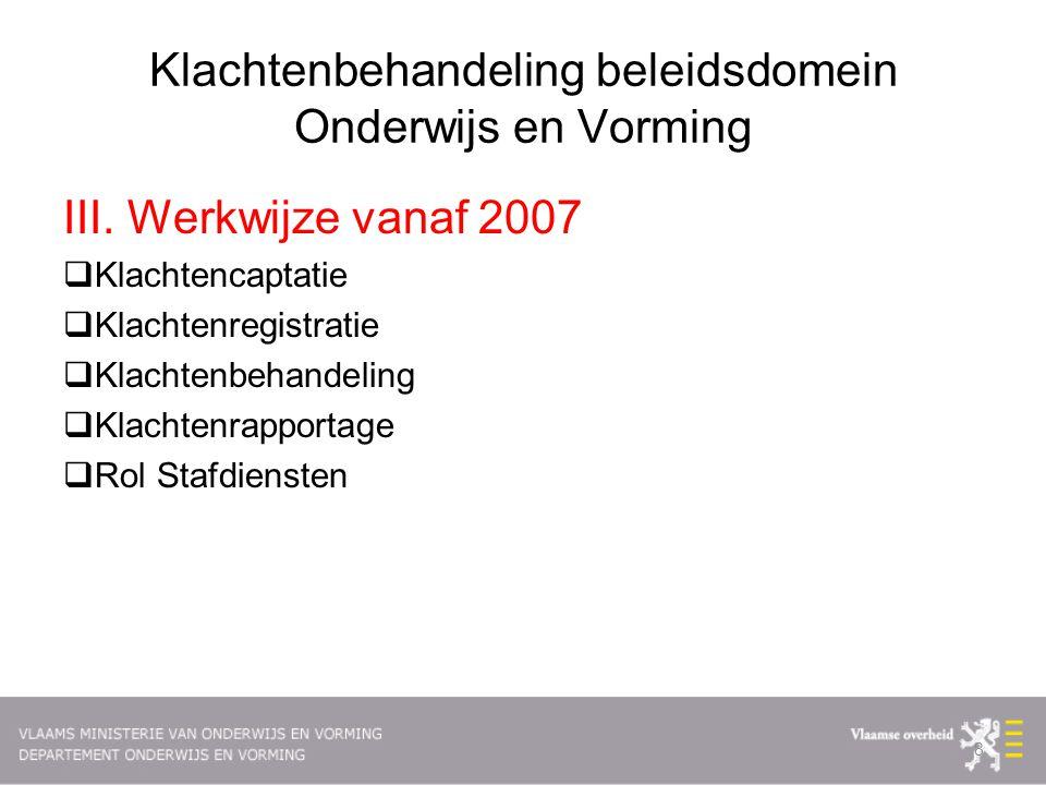 Klachtenbehandeling beleidsdomein Onderwijs en Vorming III. Werkwijze vanaf 2007  Klachtencaptatie  Klachtenregistratie  Klachtenbehandeling  Klac