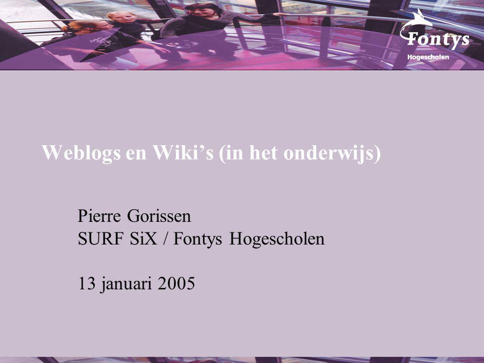 Weblogs en Wiki's (in het onderwijs) Pierre Gorissen SURF SiX / Fontys Hogescholen 13 januari 2005