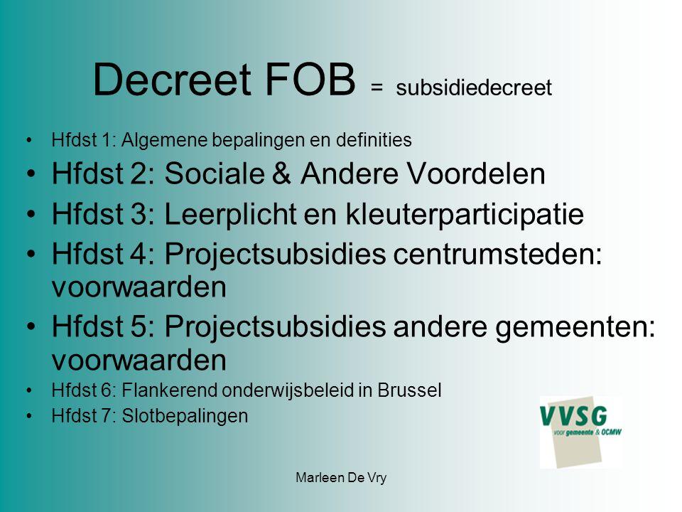 Decreet FOB = subsidiedecreet Hfdst 1: Algemene bepalingen en definities Hfdst 2: Sociale & Andere Voordelen Hfdst 3: Leerplicht en kleuterparticipatie Hfdst 4: Projectsubsidies centrumsteden: voorwaarden Hfdst 5: Projectsubsidies andere gemeenten: voorwaarden Hfdst 6: Flankerend onderwijsbeleid in Brussel Hfdst 7: Slotbepalingen