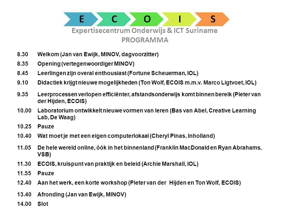 Expertisecentrum Onderwijs & ICT Suriname PROGRAMMA 8.30Welkom (Jan van Ewijk, MINOV, dagvoorzitter) 8.35Opening (vertegenwoordiger MINOV) 8.45Leerlingen zijn overal enthousiast (Fortune Scheuerman, IOL) 9.10Didactiek krijgt nieuwe mogelijkheden (Ton Wolf, ECOIS m.m.v.