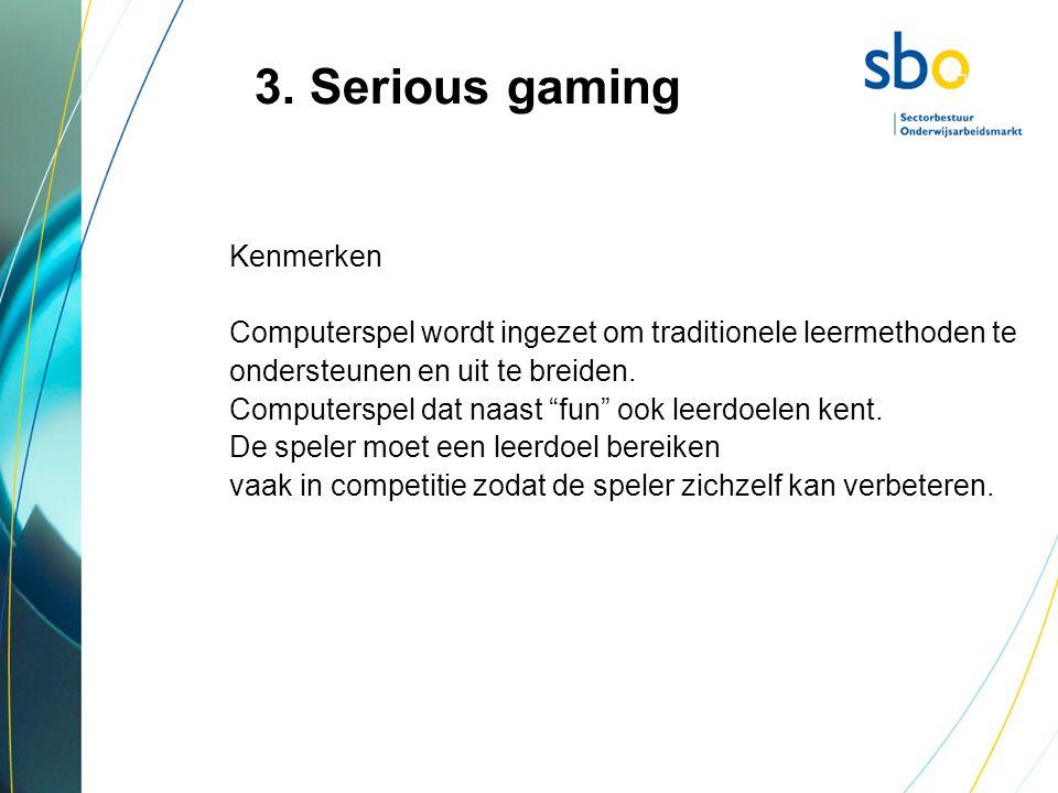 """3. Serious gaming Kenmerken Computerspel wordt ingezet om traditionele leermethoden te ondersteunen en uit te breiden. Computerspel dat naast """"fun"""" oo"""