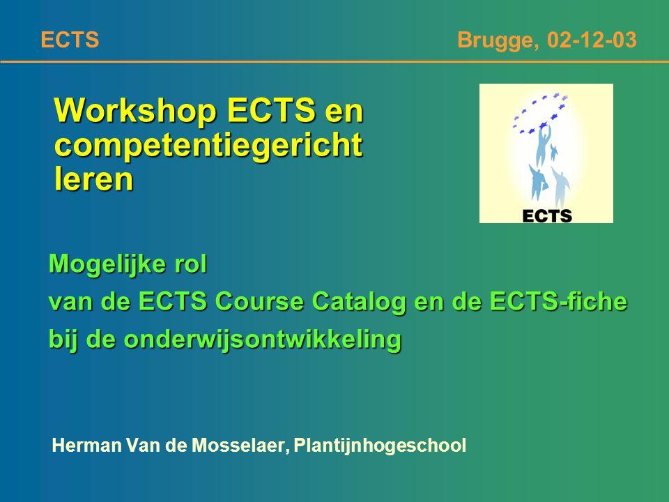 ECTS Brugge, 02-12-03 Workshop ECTS en competentiegericht leren Herman Van de Mosselaer, Plantijnhogeschool Mogelijke rol van de ECTS Course Catalog e