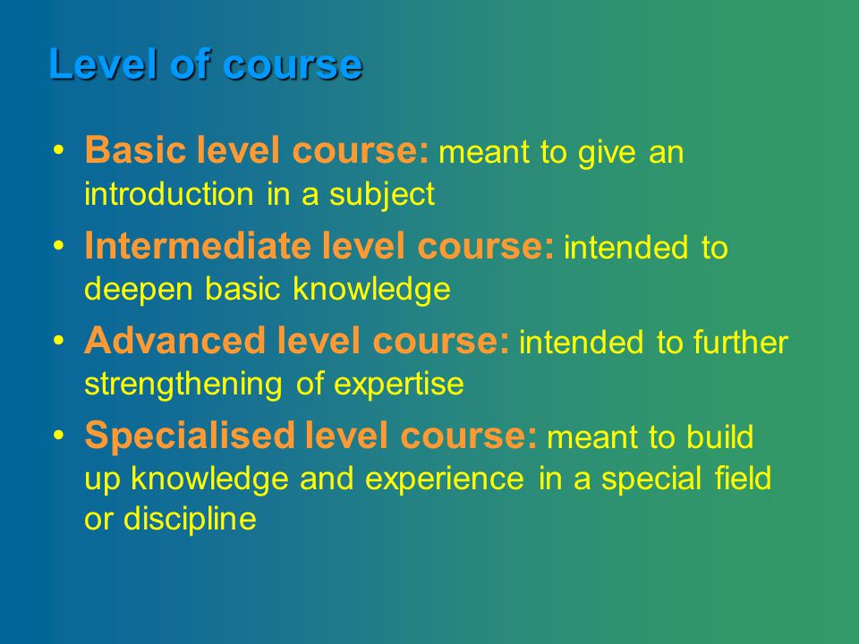 Level of course Basic level course: meant to give an introduction in a subject Intermediate level course: intended to deepen basic knowledge Advanced