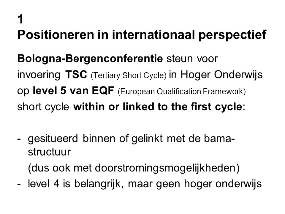 1 Positioneren in internationaal perspectief Bologna-Bergenconferentie steun voor invoering TSC (Tertiary Short Cycle) in Hoger Onderwijs op level 5 van EQF (European Qualification Framework) short cycle within or linked to the first cycle: -gesitueerd binnen of gelinkt met de bama- structuur (dus ook met doorstromingsmogelijkheden) -level 4 is belangrijk, maar geen hoger onderwijs