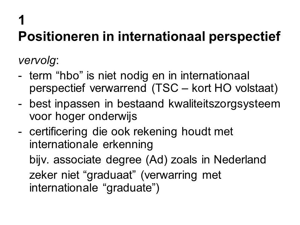 1 Positioneren in internationaal perspectief vervolg: -term hbo is niet nodig en in internationaal perspectief verwarrend (TSC – kort HO volstaat) -best inpassen in bestaand kwaliteitszorgsysteem voor hoger onderwijs -certificering die ook rekening houdt met internationale erkenning bijv.