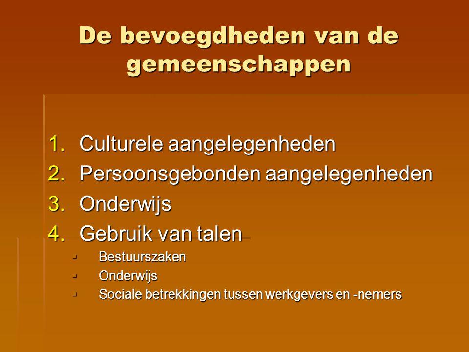De bevoegdheden van de gemeenschappen 1.Culturele aangelegenheden 2.Persoonsgebonden aangelegenheden 3.Onderwijs 4.Gebruik van talen  Bestuurszaken 
