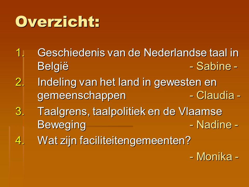 Overzicht: 1.Geschiedenis van de Nederlandse taal in België- Sabine - 2.Indeling van het land in gewesten en gemeenschappen- Claudia - 3.Taalgrens, ta