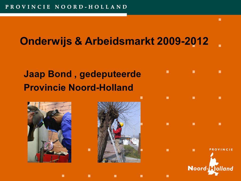 Onderwijs & Arbeidsmarkt 2009-2012 Jaap Bond, gedeputeerde Provincie Noord-Holland