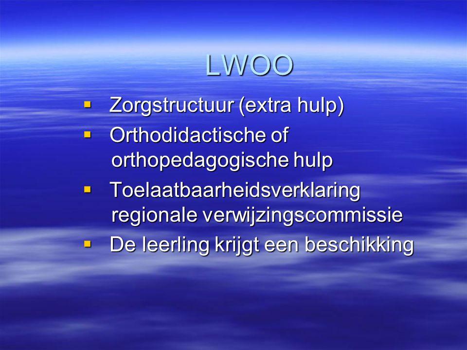 LWOO  Zorgstructuur (extra hulp)  Orthodidactische of orthopedagogische hulp  Toelaatbaarheidsverklaring regionale verwijzingscommissie  De leerling krijgt een beschikking