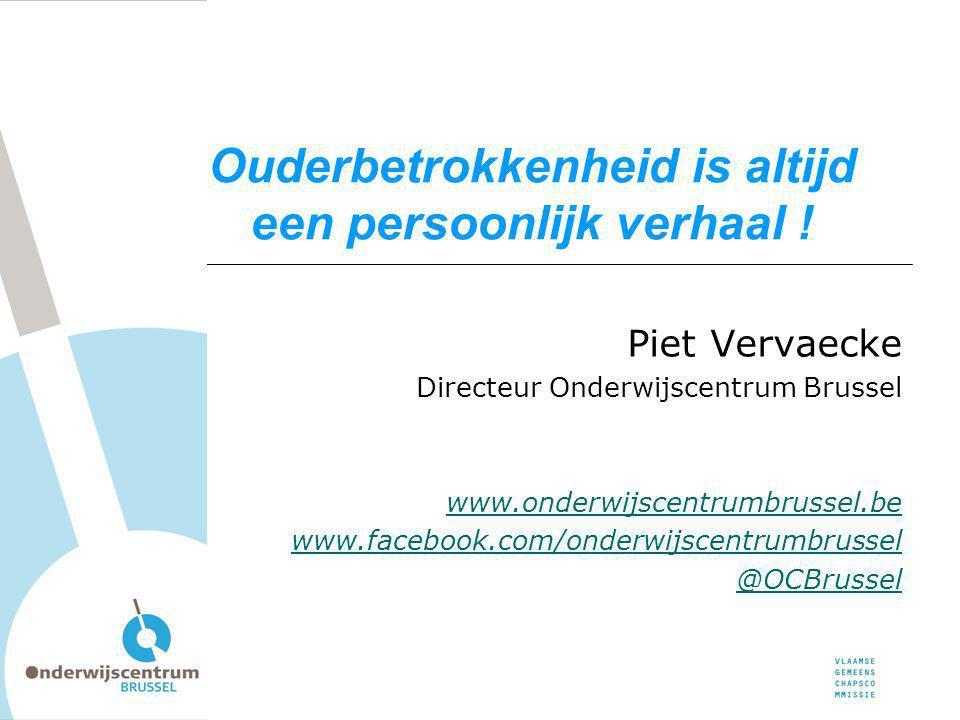 Ouderbetrokkenheid is altijd een persoonlijk verhaal ! Piet Vervaecke Directeur Onderwijscentrum Brussel www.onderwijscentrumbrussel.be www.facebook.c