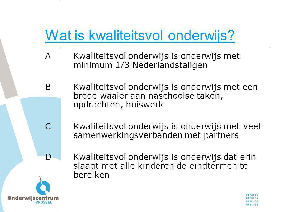 Wat is kwaliteitsvol onderwijs? AKwaliteitsvol onderwijs is onderwijs met minimum 1/3 Nederlandstaligen BKwaliteitsvol onderwijs is onderwijs met een