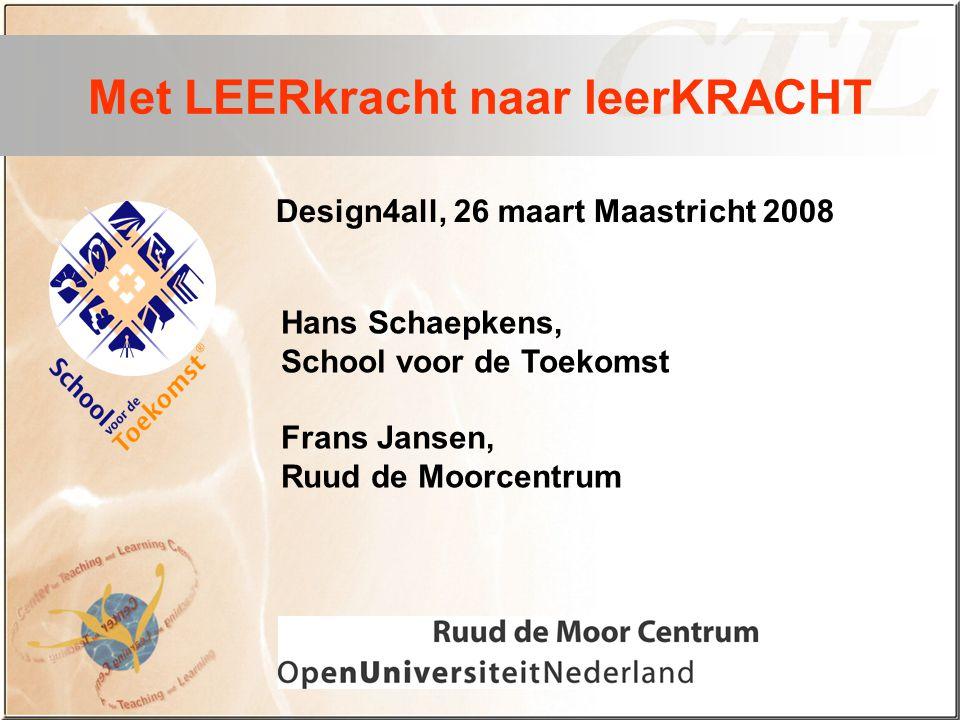 Design4all, 26 maart Maastricht 2008 Met LEERkracht naar leerKRACHT Hans Schaepkens, School voor de Toekomst Frans Jansen, Ruud de Moorcentrum