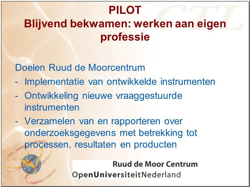 PILOT Blijvend bekwamen: werken aan eigen professie Doelen Ruud de Moorcentrum -Implementatie van ontwikkelde instrumenten -Ontwikkeling nieuwe vraaggestuurde instrumenten -Verzamelen van en rapporteren over onderzoeksgegevens met betrekking tot processen, resultaten en producten