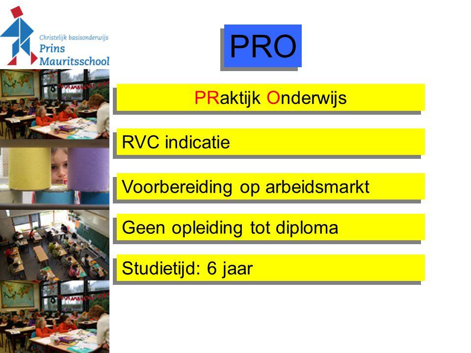 PRO PRaktijk Onderwijs Geen opleiding tot diploma Voorbereiding op arbeidsmarkt Studietijd: 6 jaar RVC indicatie