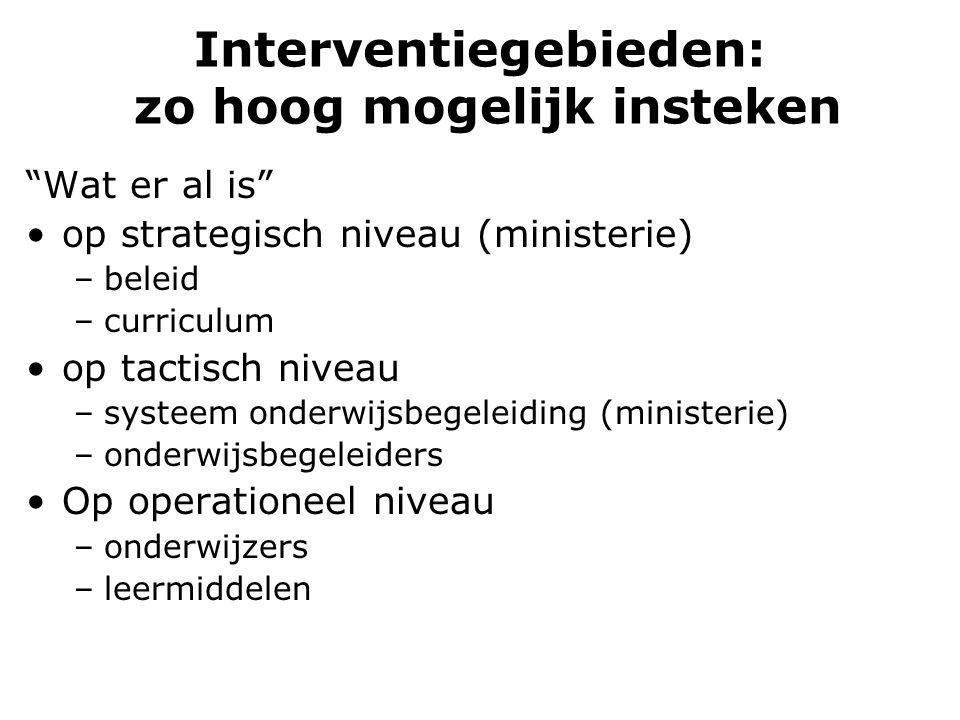 """Interventiegebieden: zo hoog mogelijk insteken """"Wat er al is"""" op strategisch niveau (ministerie) –beleid –curriculum op tactisch niveau –systeem onder"""