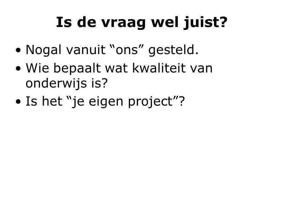 """Is de vraag wel juist? Nogal vanuit """"ons"""" gesteld. Wie bepaalt wat kwaliteit van onderwijs is? Is het """"je eigen project""""?"""