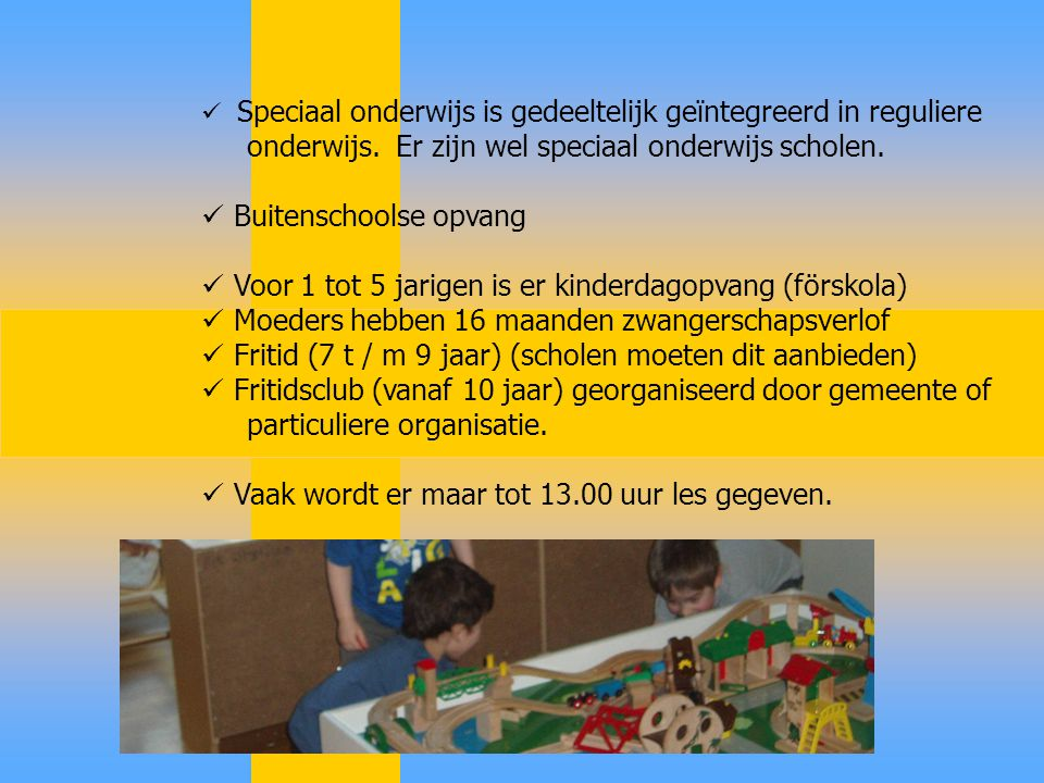 Speciaal onderwijs is gedeeltelijk geïntegreerd in reguliere onderwijs. Er zijn wel speciaal onderwijs scholen. Buitenschoolse opvang Voor 1 tot 5 jar