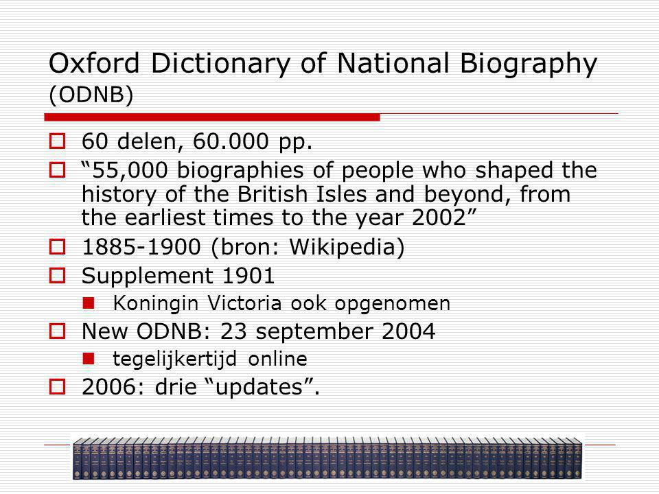 "Oxford Dictionary of National Biography (ODNB)  60 delen, 60.000 pp.  ""55,000 biographies of people who shaped the history of the British Isles and"