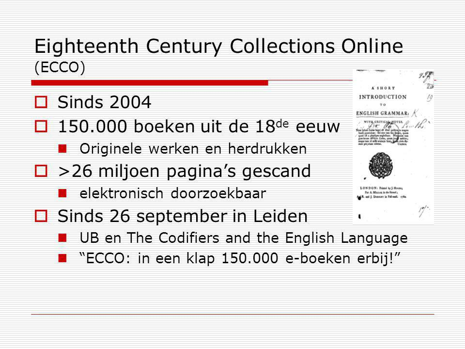 Eighteenth Century Collections Online (ECCO)  Sinds 2004  150.000 boeken uit de 18 de eeuw Originele werken en herdrukken  >26 miljoen pagina's gescand elektronisch doorzoekbaar  Sinds 26 september in Leiden UB en The Codifiers and the English Language ECCO: in een klap 150.000 e-boeken erbij!
