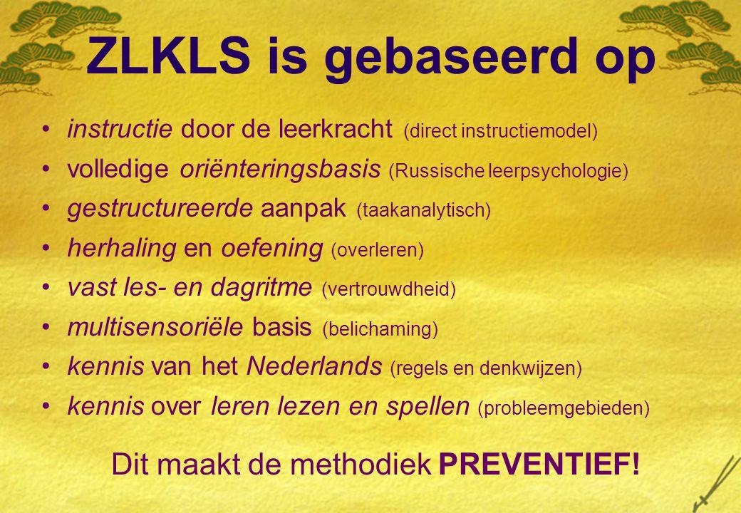 ZLKLS is gebaseerd op instructie door de leerkracht (direct instructiemodel) volledige oriënteringsbasis (Russische leerpsychologie) gestructureerde aanpak (taakanalytisch) herhaling en oefening (overleren) vast les- en dagritme (vertrouwdheid) multisensoriële basis (belichaming) kennis van het Nederlands (regels en denkwijzen) kennis over leren lezen en spellen (probleemgebieden) Dit maakt de methodiek PREVENTIEF!
