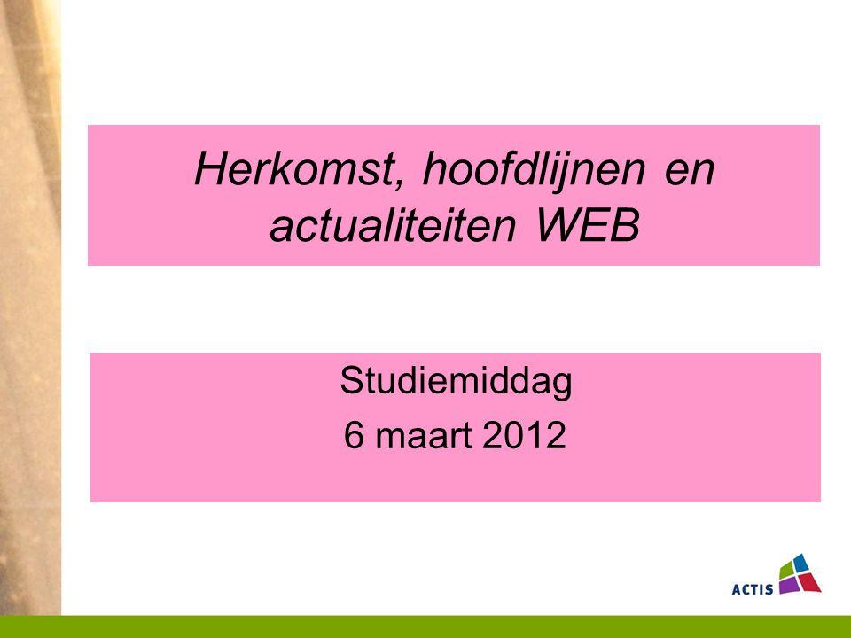 Herkomst, hoofdlijnen en actualiteiten WEB Studiemiddag 6 maart 2012