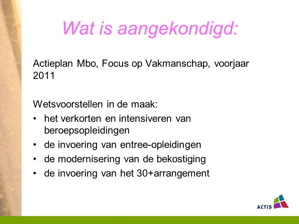 Wat is aangekondigd: Actieplan Mbo, Focus op Vakmanschap, voorjaar 2011 Wetsvoorstellen in de maak: het verkorten en intensiveren van beroepsopleidingen de invoering van entree-opleidingen de modernisering van de bekostiging de invoering van het 30+arrangement