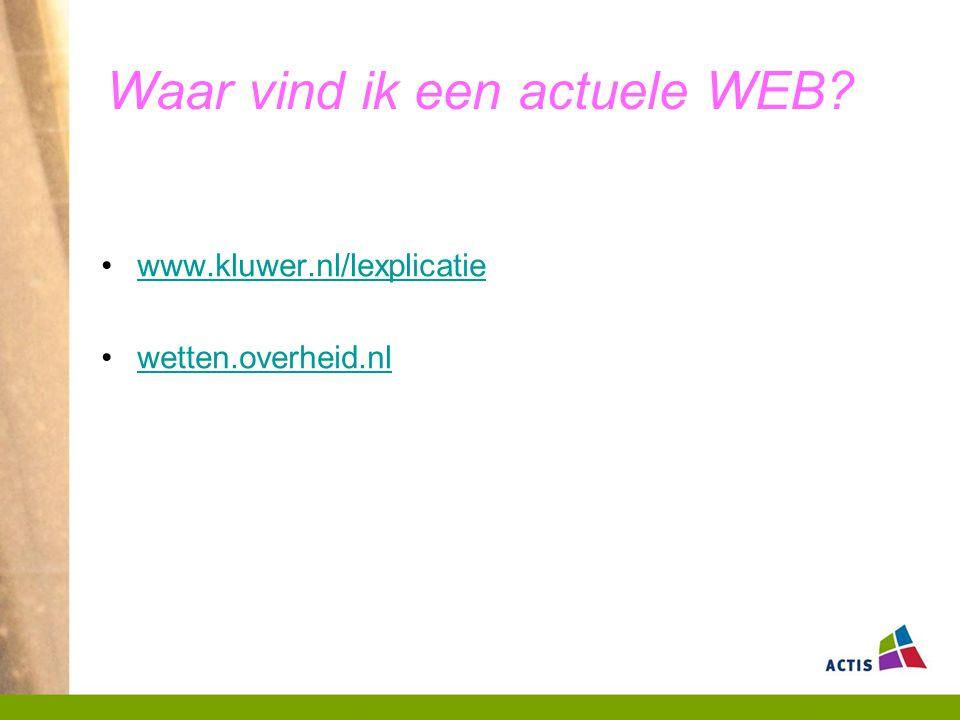 Waar vind ik een actuele WEB? www.kluwer.nl/lexplicatie wetten.overheid.nl