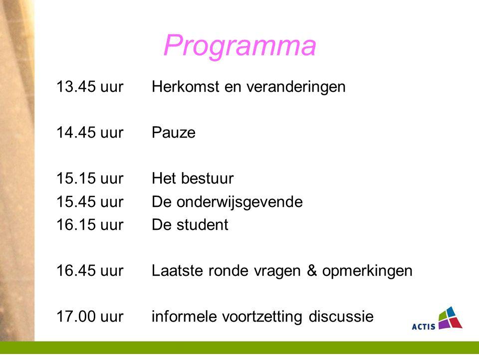 Programma 13.45 uur Herkomst en veranderingen 14.45 uur Pauze 15.15 uurHet bestuur 15.45 uurDe onderwijsgevende 16.15 uurDe student 16.45 uurLaatste ronde vragen & opmerkingen 17.00 uurinformele voortzetting discussie