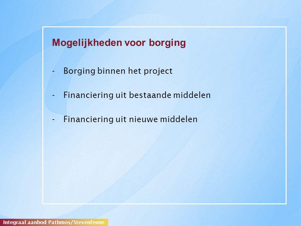 Mogelijkheden voor borging -Borging binnen het project -Financiering uit bestaande middelen -Financiering uit nieuwe middelen Integraal aanbod Pathmos/Stevenfenne