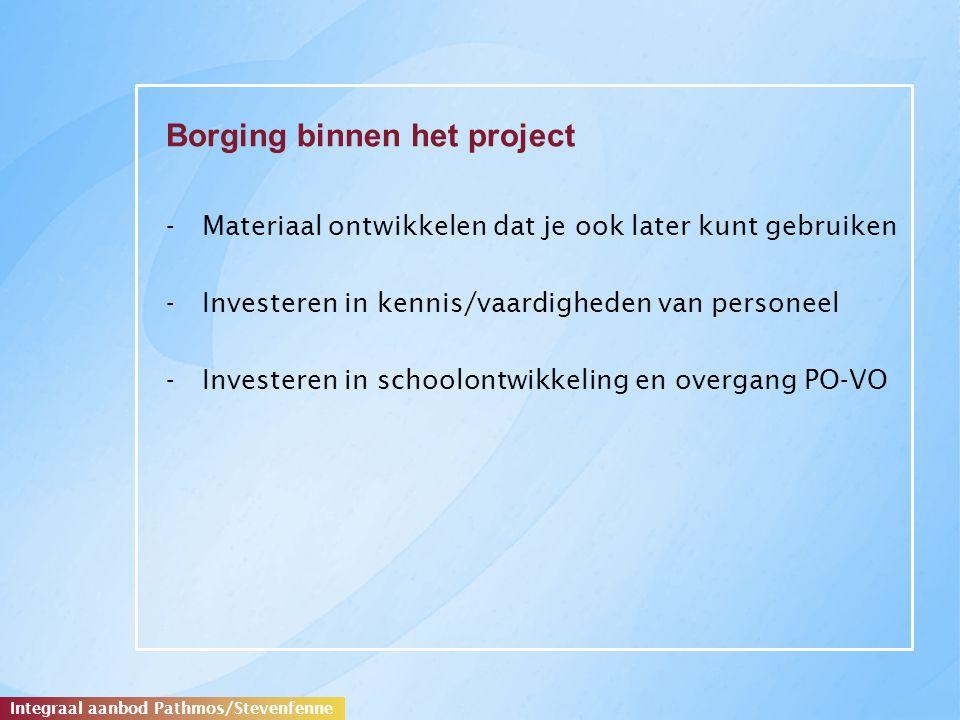 Borging binnen het project -Materiaal ontwikkelen dat je ook later kunt gebruiken -Investeren in kennis/vaardigheden van personeel -Investeren in schoolontwikkeling en overgang PO-VO Integraal aanbod Pathmos/Stevenfenne