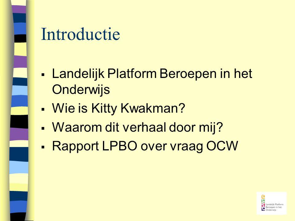Introductie  Landelijk Platform Beroepen in het Onderwijs  Wie is Kitty Kwakman?  Waarom dit verhaal door mij?  Rapport LPBO over vraag OCW