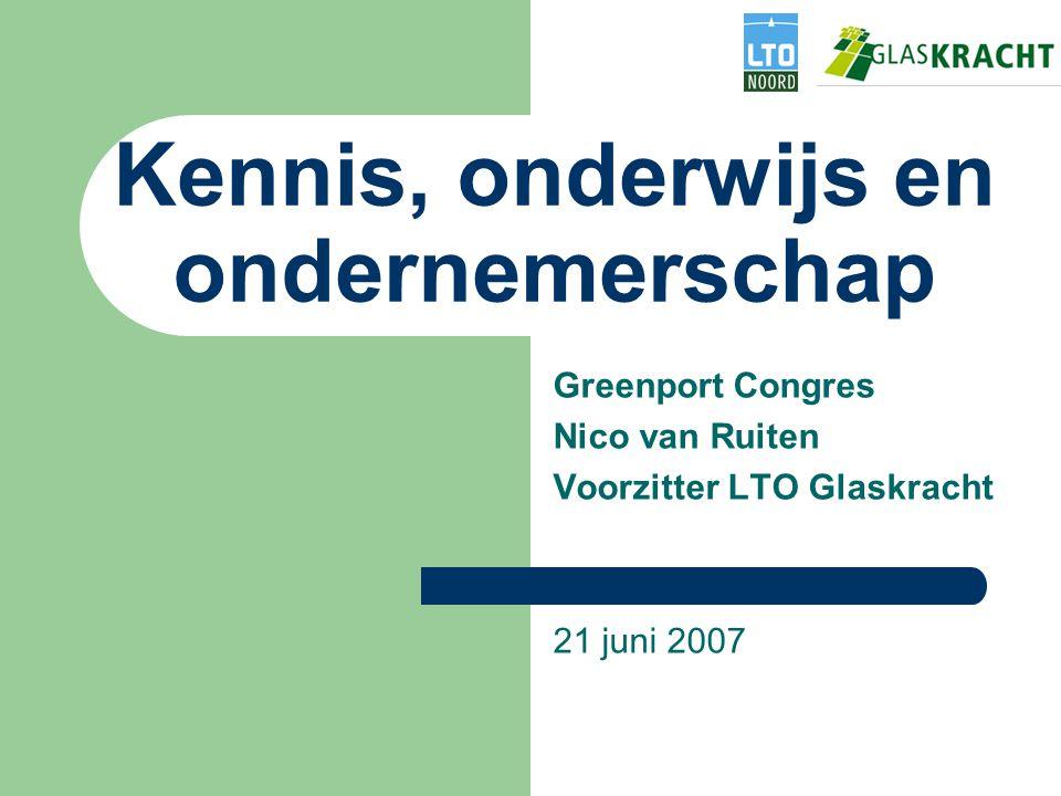 Kennis, onderwijs en ondernemerschap Greenport Congres Nico van Ruiten Voorzitter LTO Glaskracht 21 juni 2007