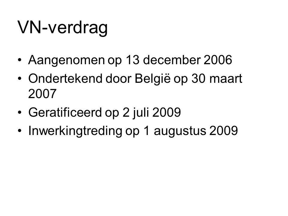 VN-verdrag Aangenomen op 13 december 2006 Ondertekend door België op 30 maart 2007 Geratificeerd op 2 juli 2009 Inwerkingtreding op 1 augustus 2009