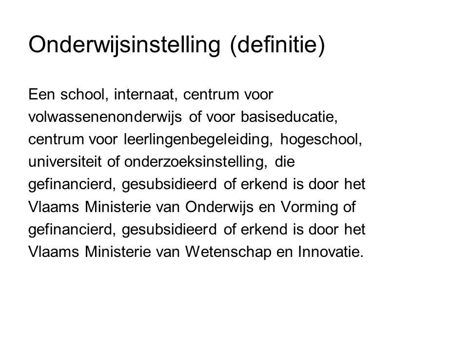 Onderwijsinstelling (definitie) Een school, internaat, centrum voor volwassenenonderwijs of voor basiseducatie, centrum voor leerlingenbegeleiding, ho