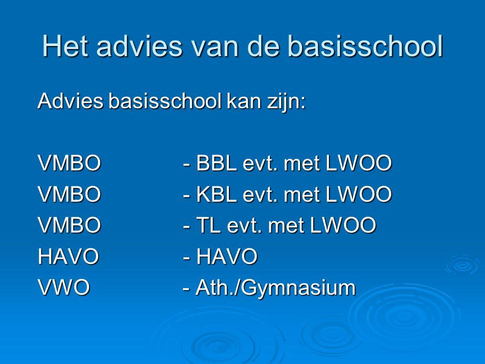 Het advies van de basisschool Advies basisschool kan zijn: VMBO - BBL evt. met LWOO VMBO - KBL evt. met LWOO VMBO - TL evt. met LWOO HAVO- HAVO VWO -