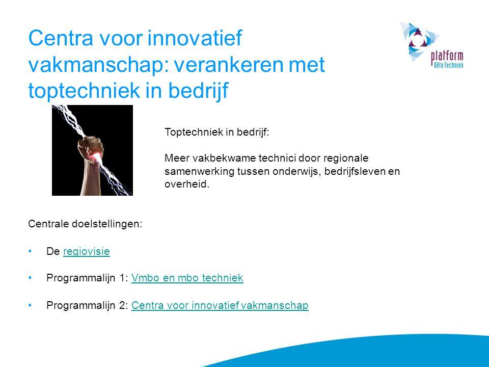 Centra voor innovatief vakmanschap: verankeren met toptechniek in bedrijf Centrale doelstellingen: De regiovisieregiovisie Programmalijn 1: Vmbo en mb